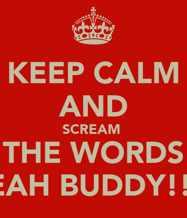 KEEP CALM AND SCREAM  THE WORDS YEAH BUDDY!!!!