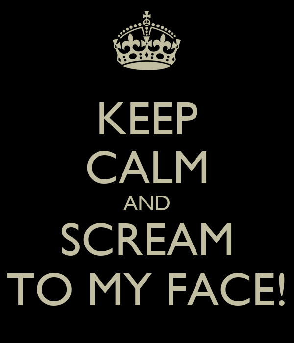 KEEP CALM AND SCREAM TO MY FACE!