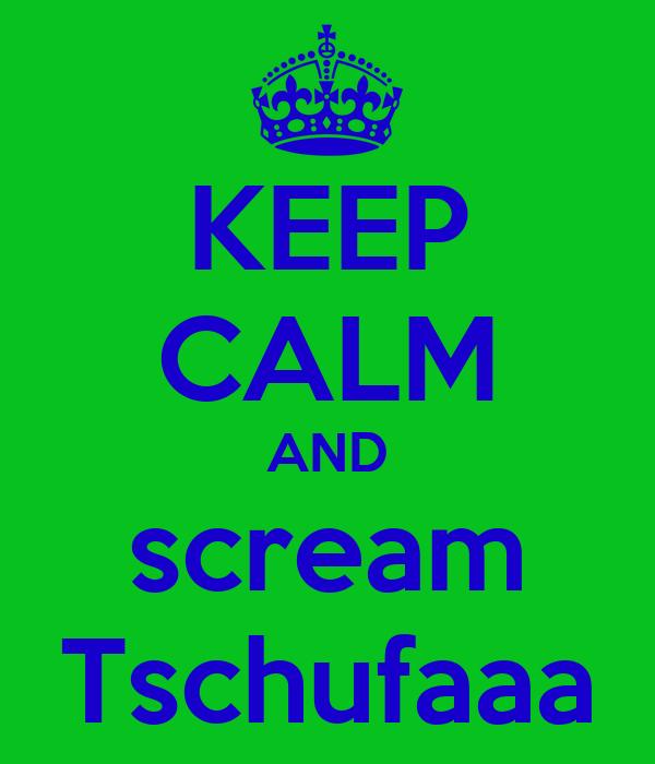 KEEP CALM AND scream Tschufaaa