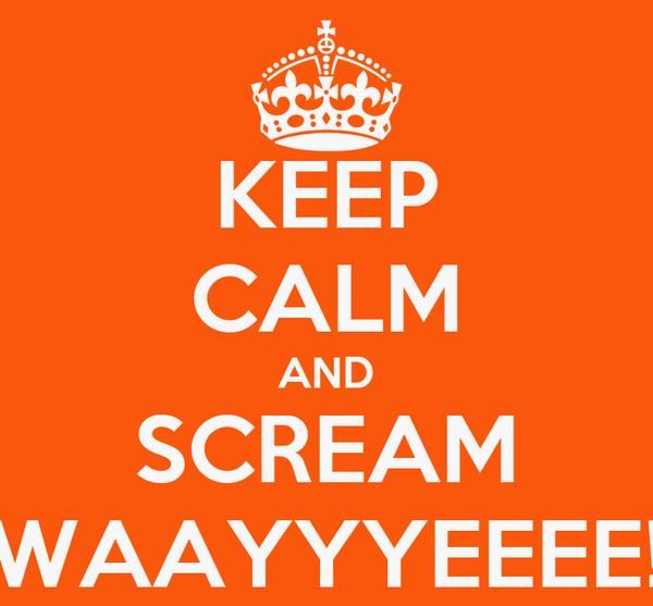 KEEP CALM AND SCREAM WAAYYYEEEE!