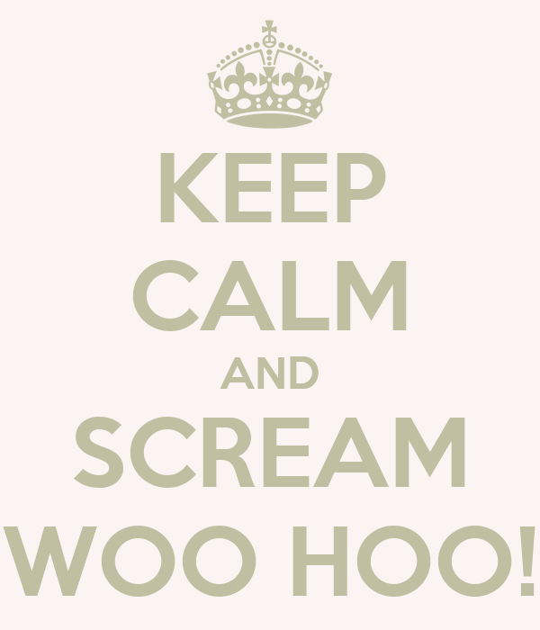 "KEEP CALM AND SCREAM ""WOO HOO!"""