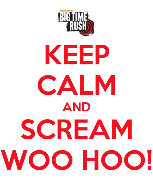 KEEP CALM AND SCREAM WOO HOO!
