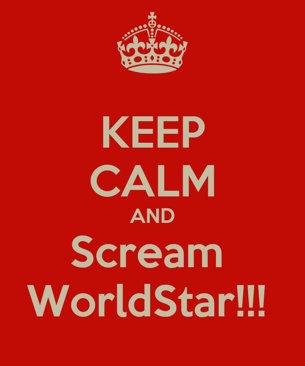 KEEP CALM AND Scream  WorldStar!!!