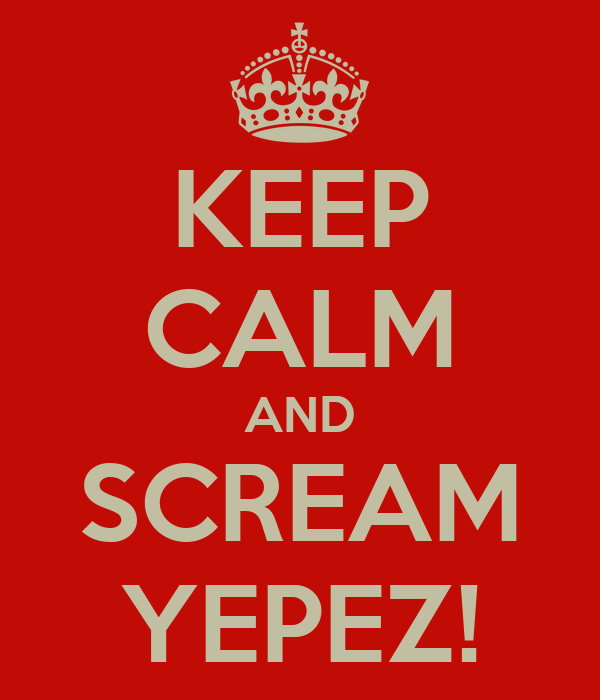 KEEP CALM AND SCREAM YEPEZ!