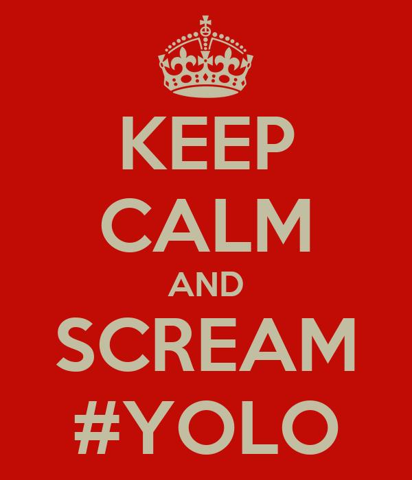 KEEP CALM AND SCREAM #YOLO