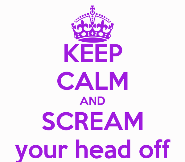 KEEP CALM AND SCREAM your head off