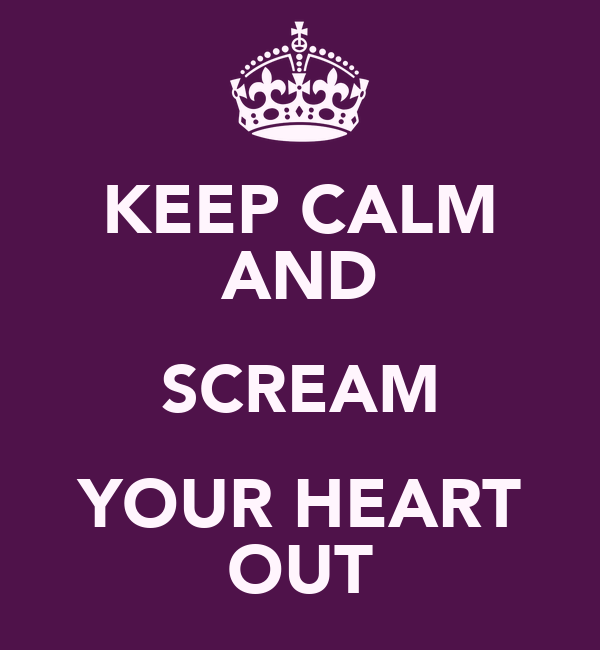KEEP CALM AND SCREAM YOUR HEART OUT