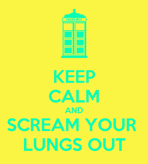 KEEP CALM AND SCREAM YOUR  LUNGS OUT