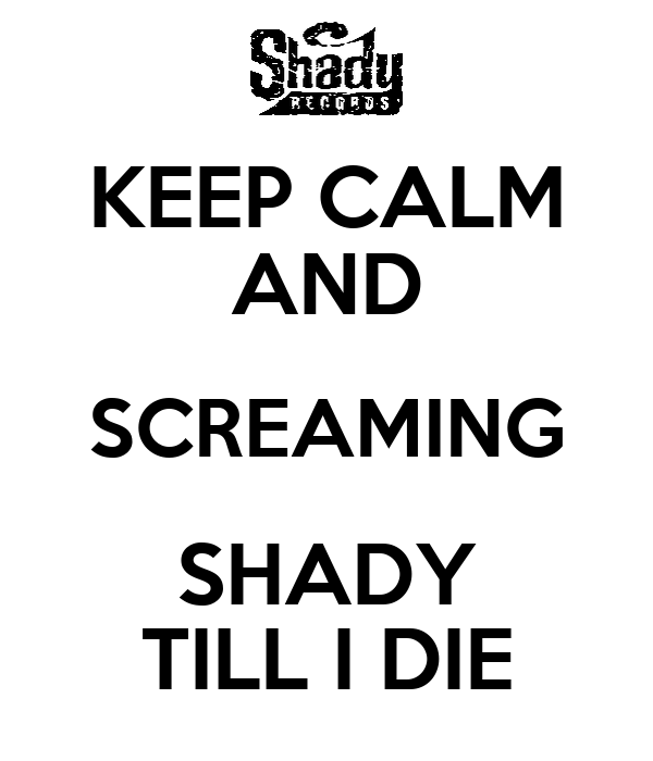 KEEP CALM AND SCREAMING SHADY TILL I DIE
