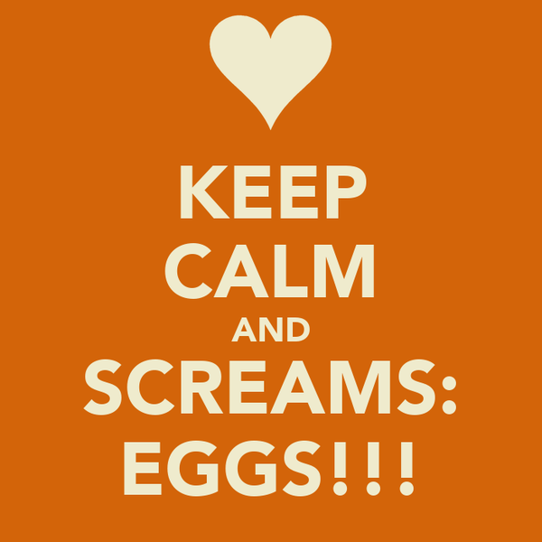 KEEP CALM AND SCREAMS: EGGS!!!