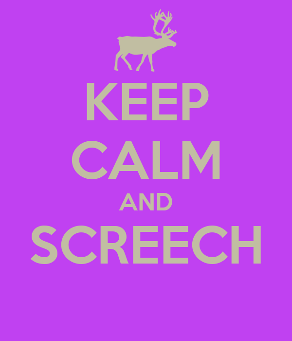 KEEP CALM AND SCREECH