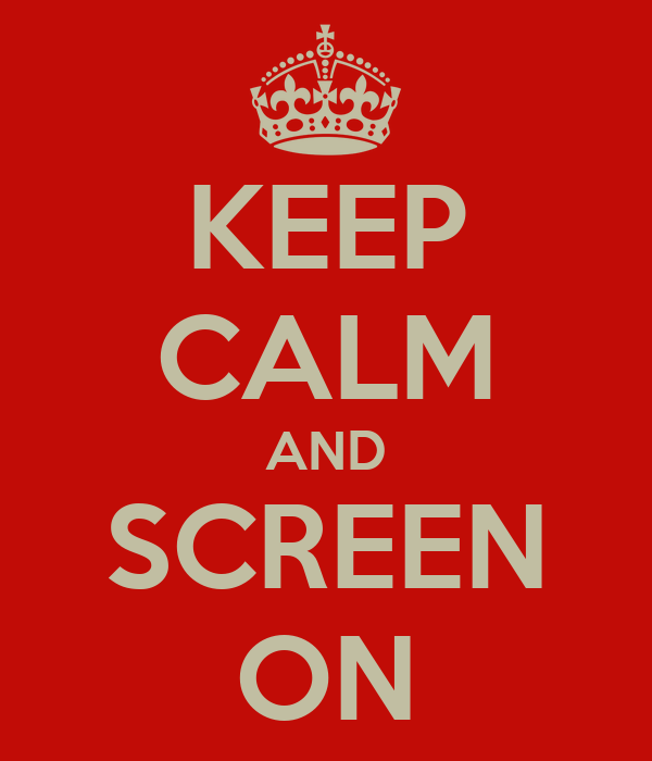 KEEP CALM AND SCREEN ON