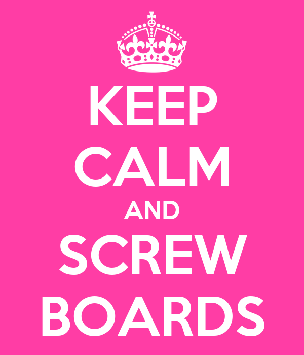 KEEP CALM AND SCREW BOARDS