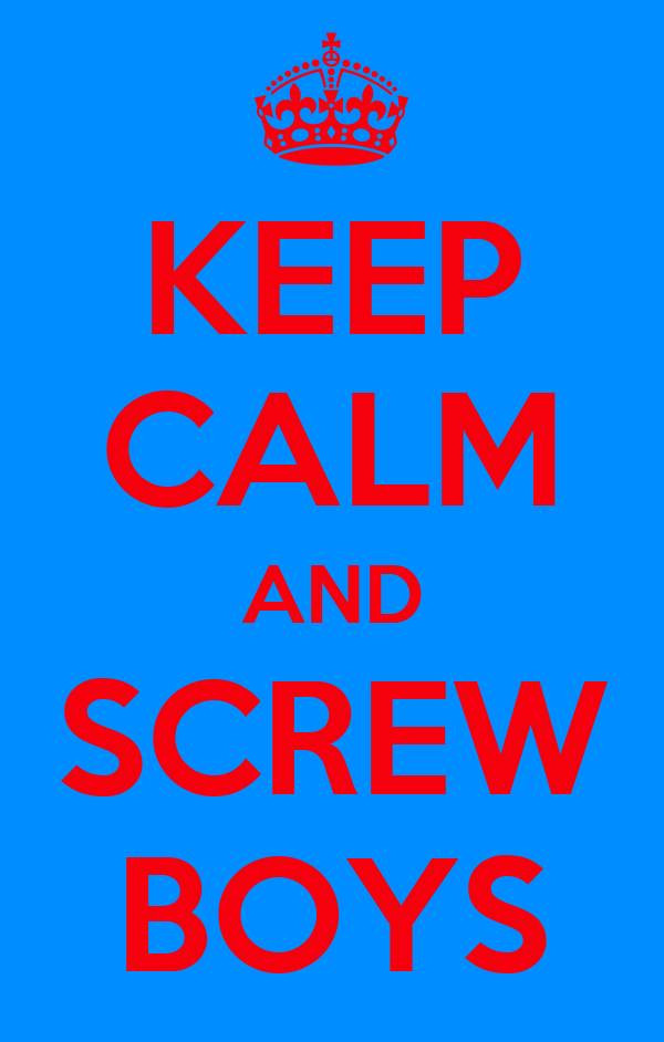 KEEP CALM AND SCREW BOYS