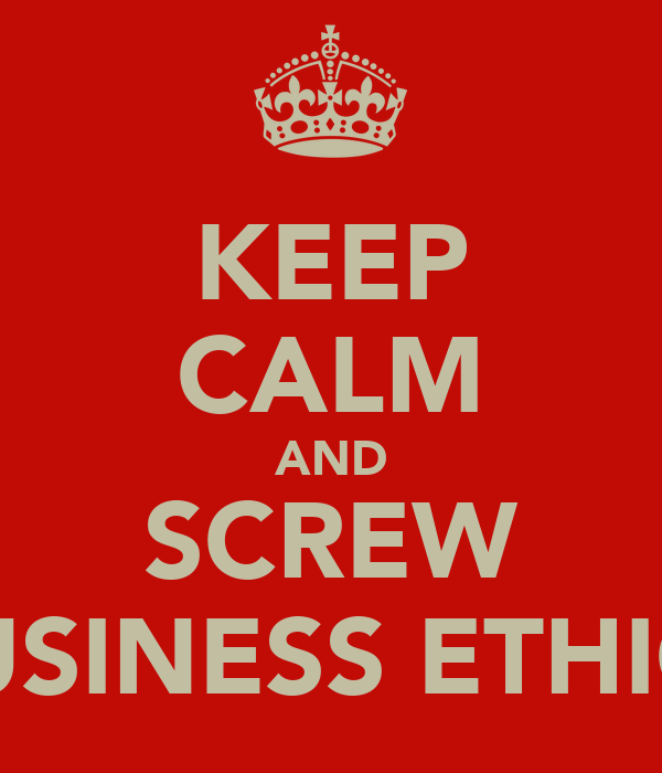 KEEP CALM AND SCREW BUSINESS ETHICS