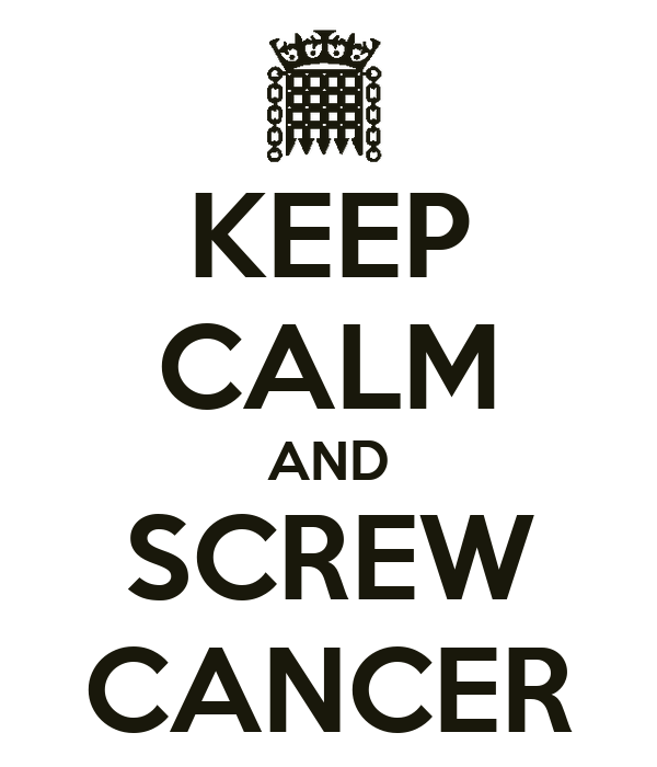 KEEP CALM AND SCREW CANCER