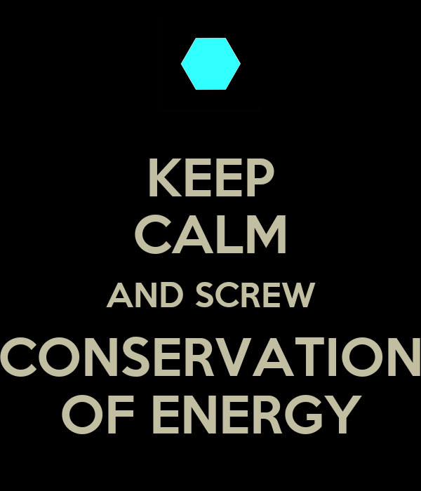 KEEP CALM AND SCREW CONSERVATION OF ENERGY