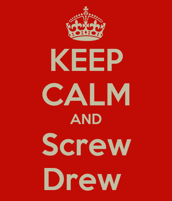 KEEP CALM AND Screw Drew