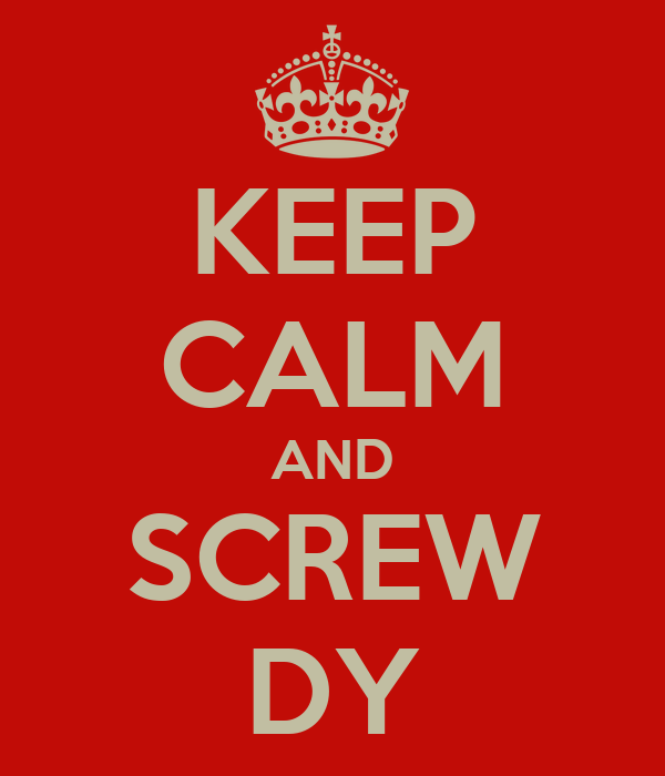 KEEP CALM AND SCREW DY