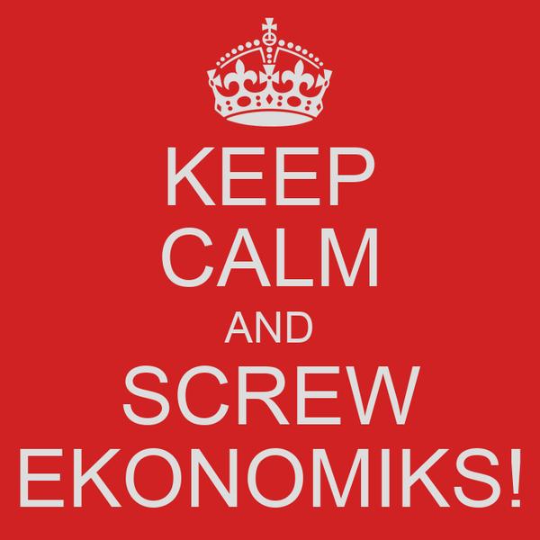 KEEP CALM AND SCREW EKONOMIKS!