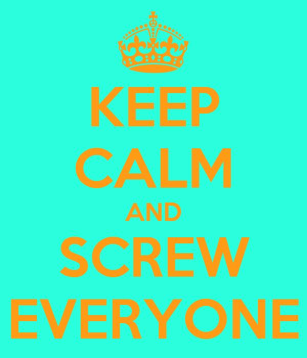 KEEP CALM AND SCREW EVERYONE