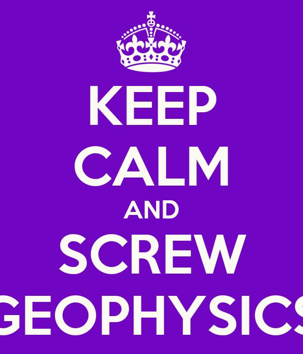 KEEP CALM AND SCREW GEOPHYSICS