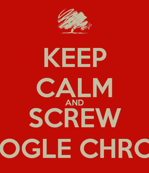 KEEP CALM AND SCREW GOOGLE CHROME