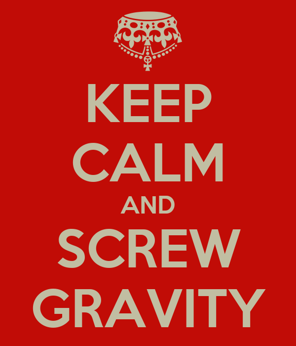 KEEP CALM AND SCREW GRAVITY