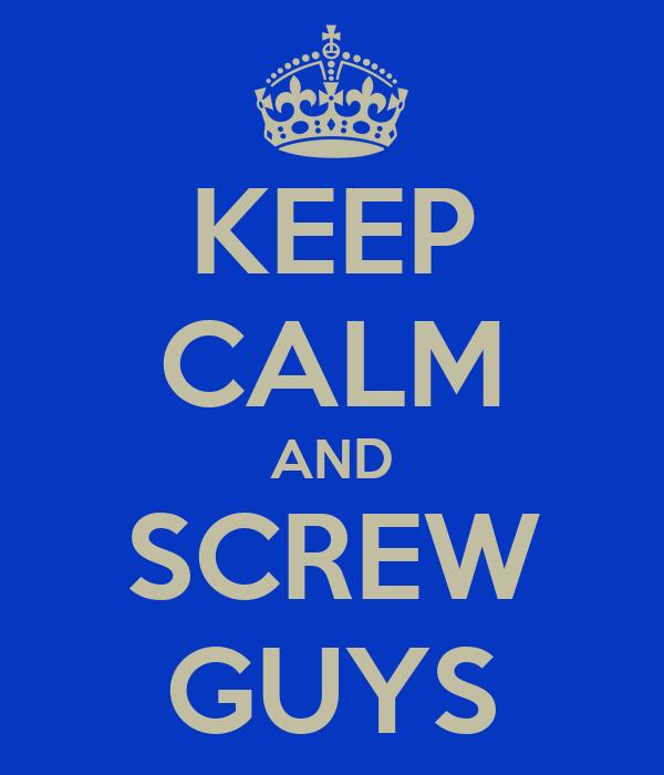 KEEP CALM AND SCREW GUYS