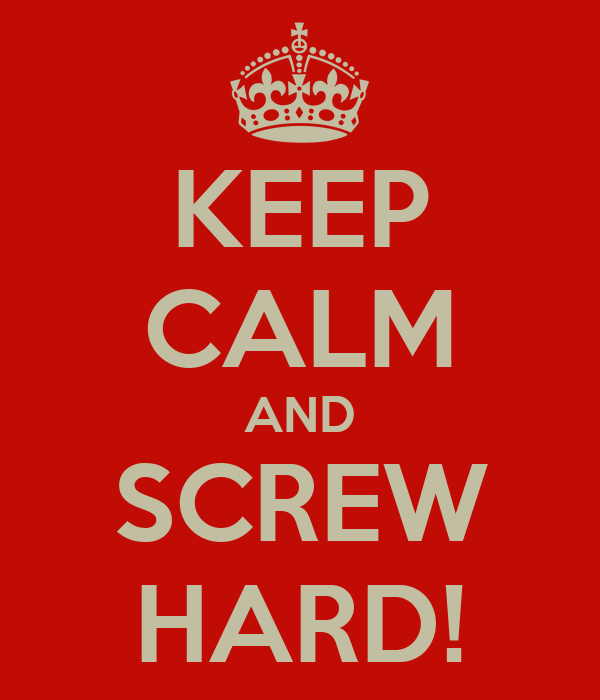 KEEP CALM AND SCREW HARD!