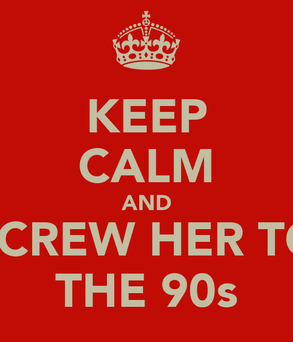 KEEP CALM AND SCREW HER TO THE 90s