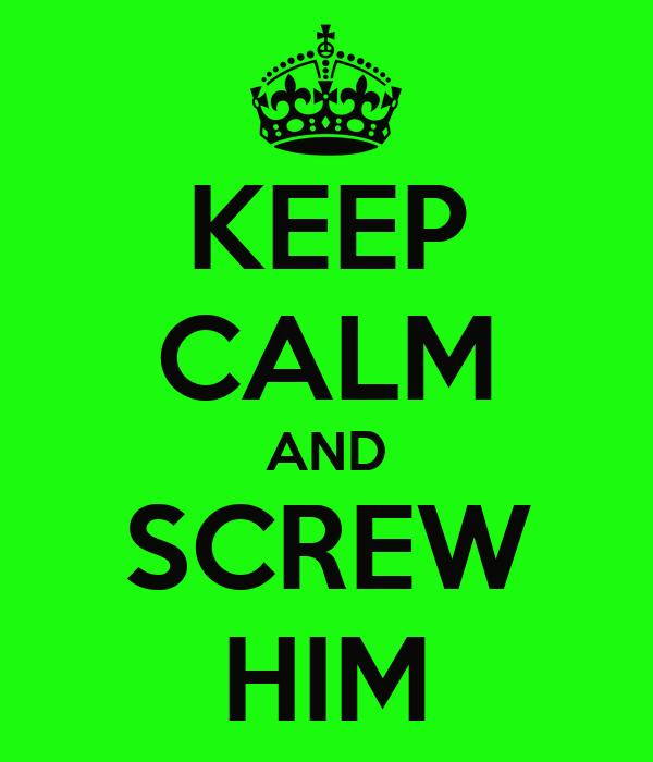 KEEP CALM AND SCREW HIM