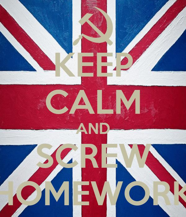 KEEP CALM AND SCREW HOMEWORK