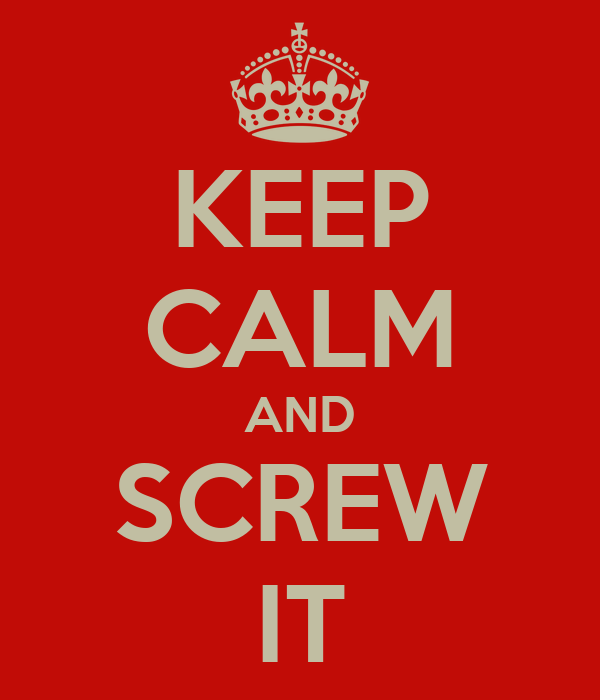 KEEP CALM AND SCREW IT