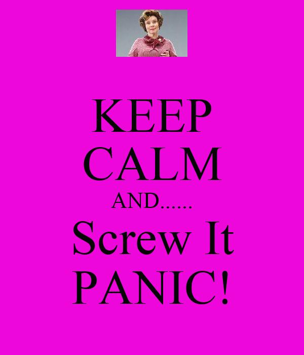 KEEP CALM AND...... Screw It PANIC!
