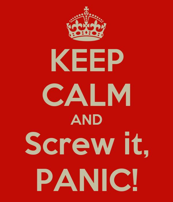 KEEP CALM AND Screw it, PANIC!