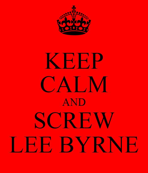 KEEP CALM AND SCREW LEE BYRNE