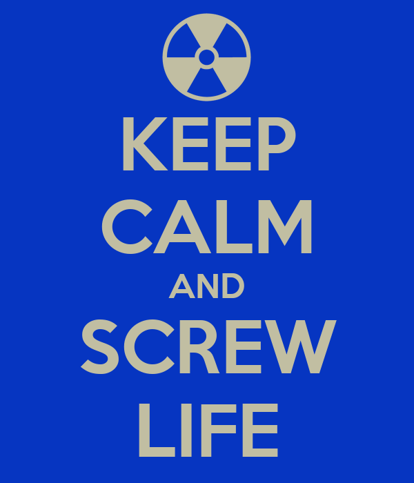KEEP CALM AND SCREW LIFE