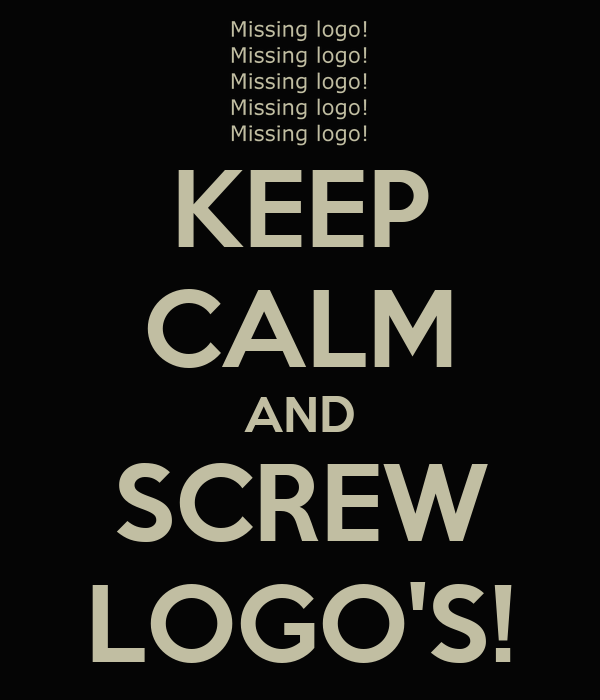 KEEP CALM AND SCREW LOGO'S!