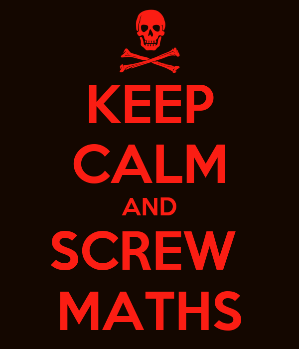 KEEP CALM AND SCREW  MATHS