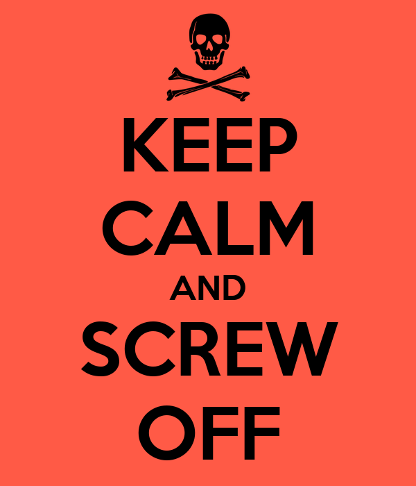 KEEP CALM AND SCREW OFF