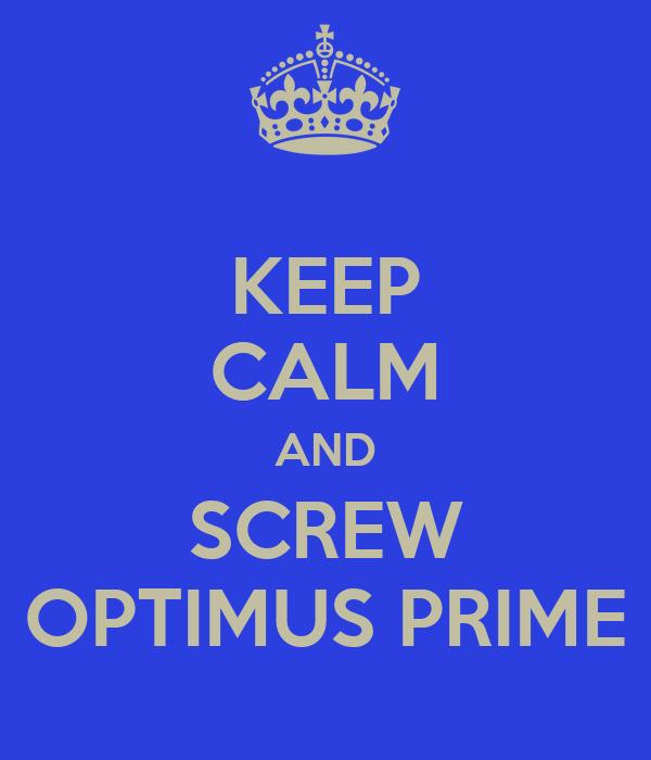 KEEP CALM AND SCREW OPTIMUS PRIME