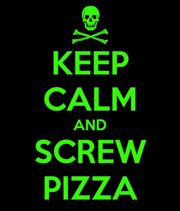 KEEP CALM AND SCREW PIZZA