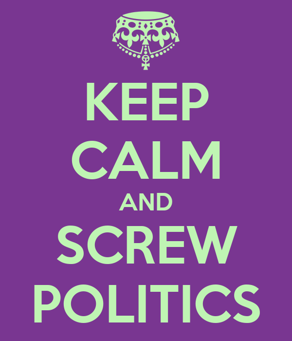KEEP CALM AND SCREW POLITICS