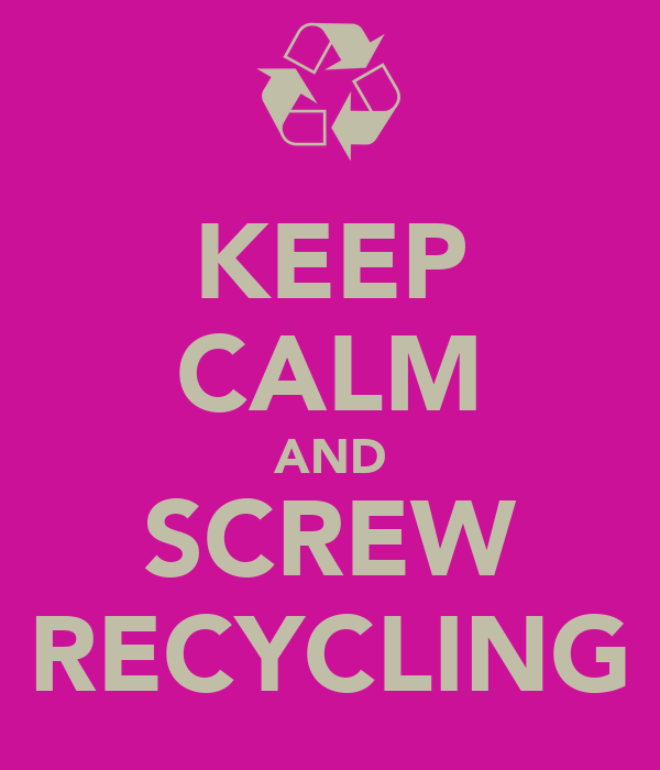 KEEP CALM AND SCREW RECYCLING