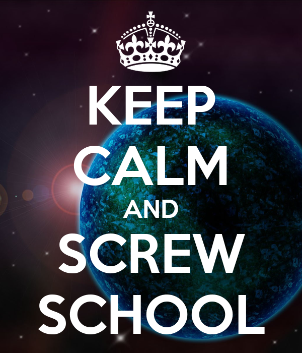 KEEP CALM AND SCREW SCHOOL