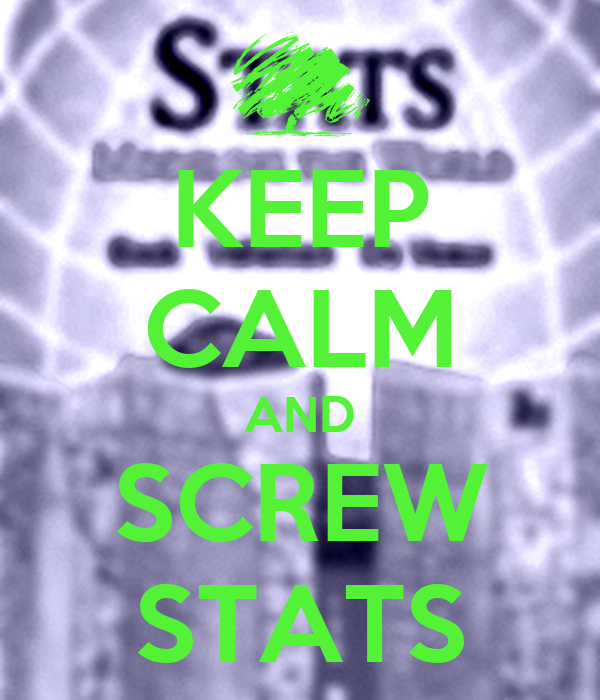 KEEP CALM AND SCREW STATS