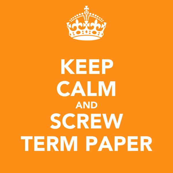 KEEP CALM AND SCREW TERM PAPER