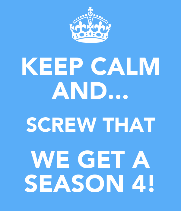KEEP CALM AND... SCREW THAT WE GET A SEASON 4!