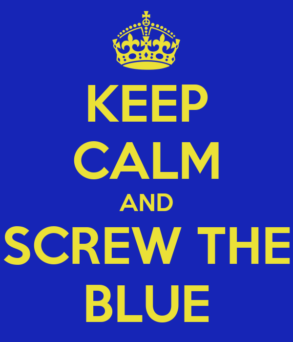 KEEP CALM AND SCREW THE BLUE